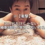 ※【衝撃】武井壮だけじゃない!睡眠時間が異常に短い有名人まとめ。